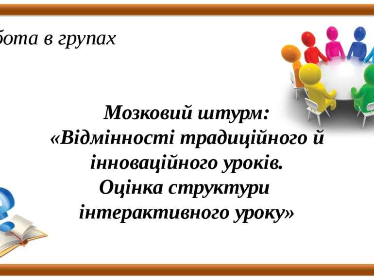 Робота в групах Мозковий штурм: «Відмінності традиційного й інноваційного уро...