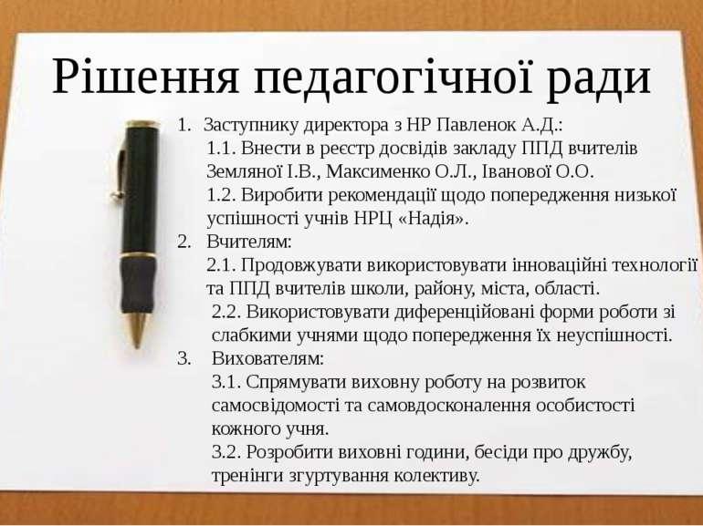 Рішення педагогічної ради Заступнику директора з НР Павленок А.Д.: 1.1. Внест...