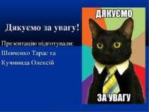 Дякуємо за увагу! Презентацію підготували: Шевченко Тарас та Кучминда Олексій