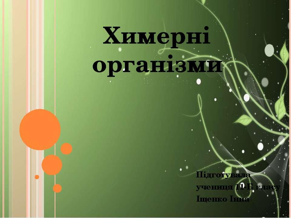 Химерні організми Підготувала учениця 11-Б класу Іщенко Інна