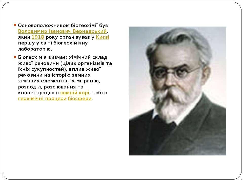 Основоположником біогеохімії був Володимир Іванович Вернадський, який 1918 ро...