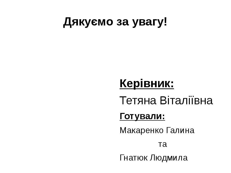 Дякуємо за увагу! Керівник: Тетяна Віталіївна Готували: Макаренко Галина та Г...