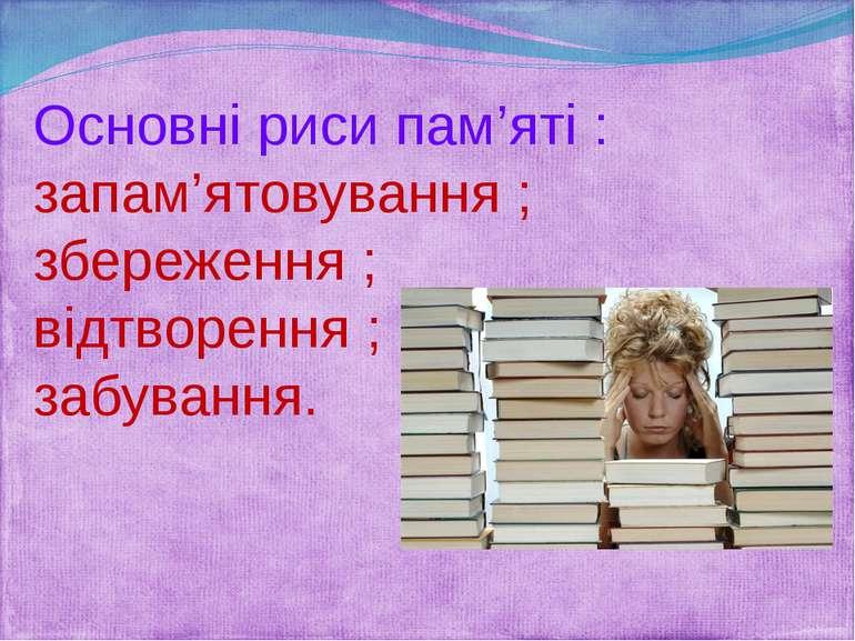 Основні риси пам'яті : запам'ятовування ; збереження ; відтворення ; забування.