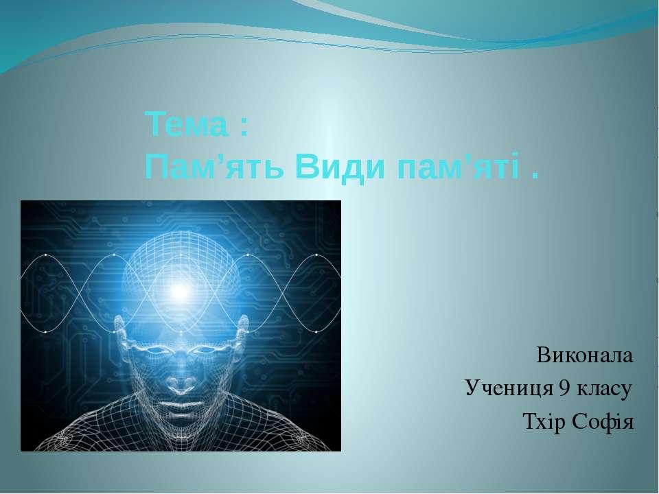 Тема : Пам'ять Види пам'яті . Виконала Учениця 9 класу Тхір Софія