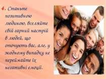 4. Станьте позитивною людиною, вселяйте свій гарний настрій в людей, що оточу...