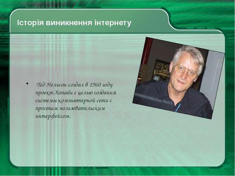 Історія виникнення інтернету Тед Нельсон создал в 1960 году проект Xanadu с ц...