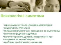 Психологічні симптоми • гарне самопочуття або ейфорія за комп'ютером; • немож...
