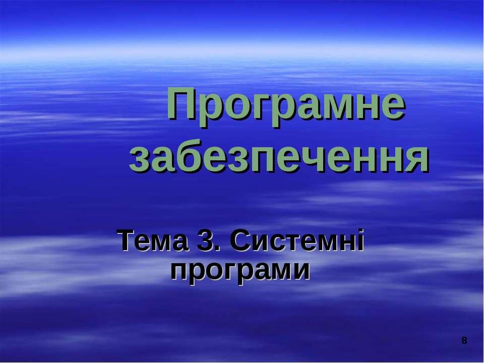 * Програмне забезпечення Тема 3. Системні програми