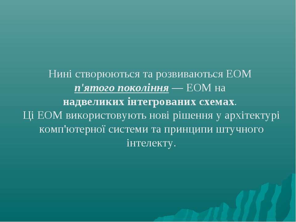 Нині створюються та розвиваються ЕОМ п'ятого покоління — ЕОМ на надвеликих ін...