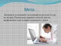 Мета : Визначити позитивний і негативний вплив комп'ютера на людину. Пропага...