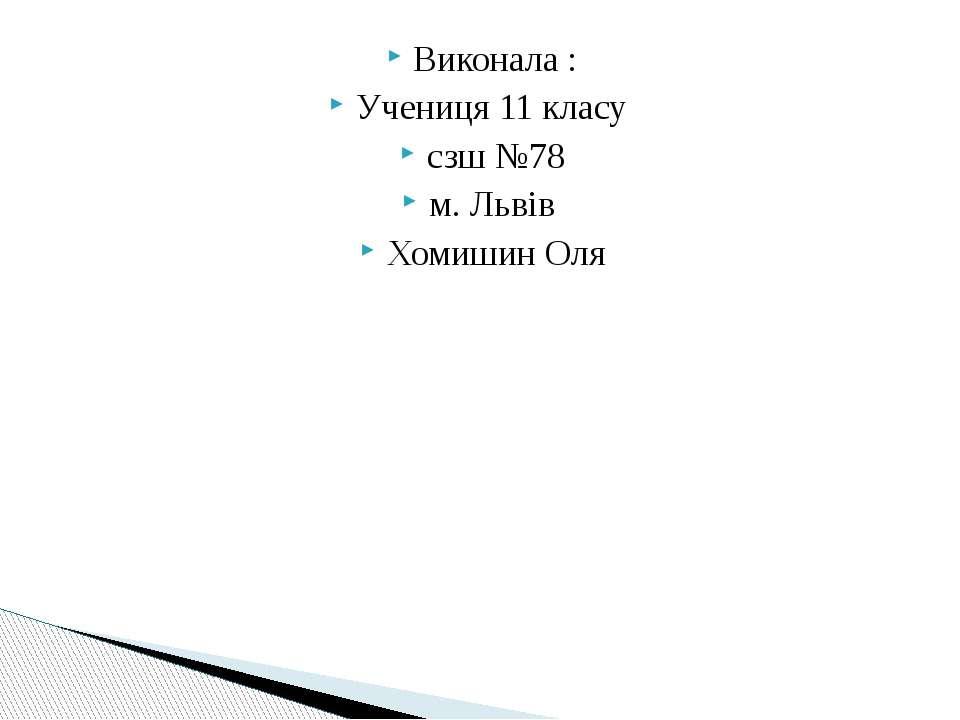 Виконала : Учениця 11 класу сзш №78 м. Львів Хомишин Оля
