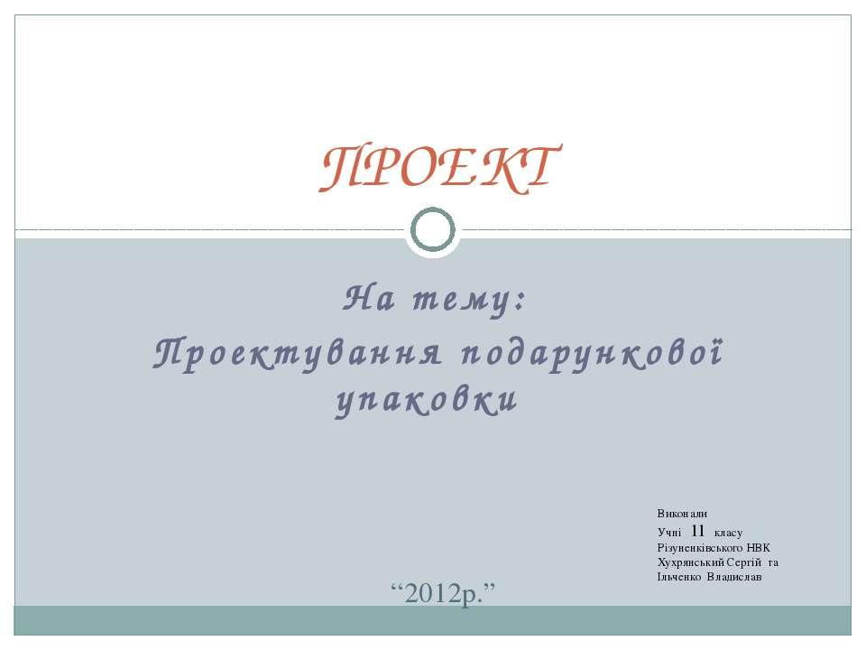 На тему: Проектування подарункової упаковки ПРОЕКТ Виконали Учні 11 класу Різ...