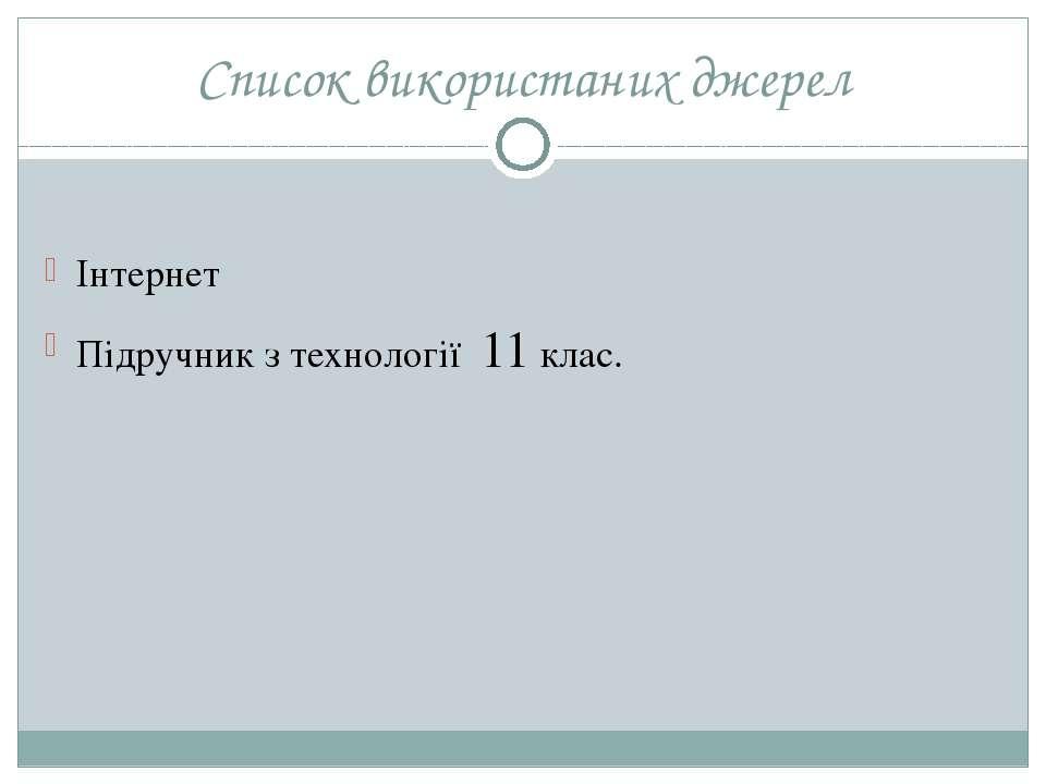Список використаних джерел Інтернет Підручник з технології 11 клас.