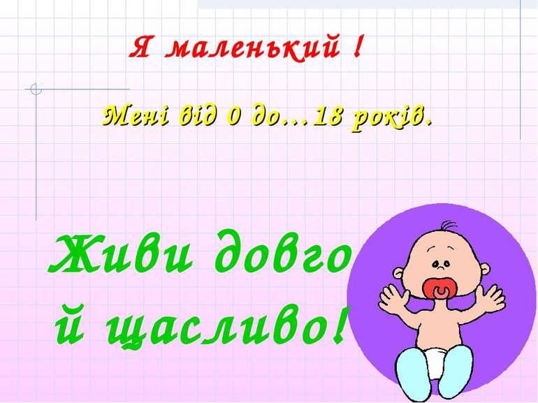 Я маленький ! Мені від 0 до…18 років. Живи довго й щасливо!