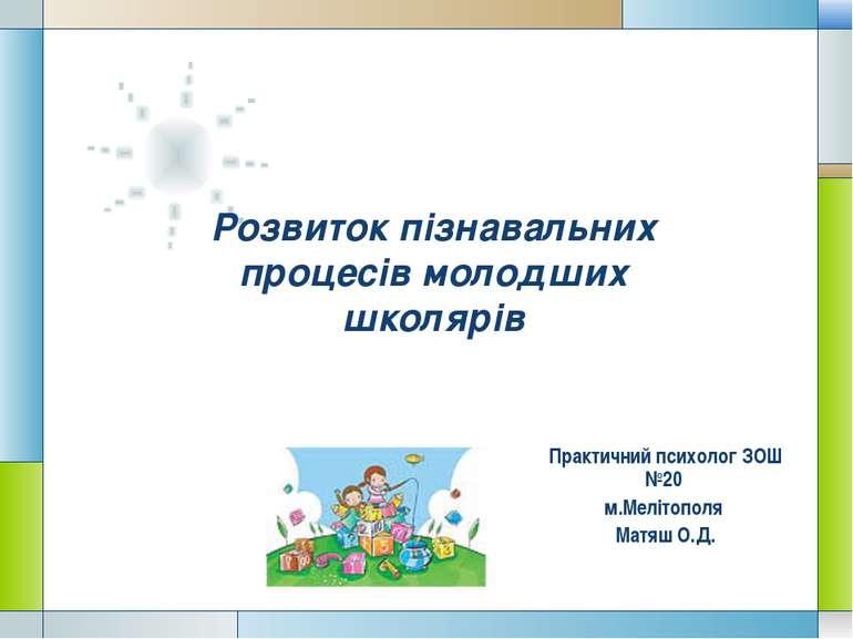 Розвиток пізнавальних процесів молодших школярів Практичний психолог ЗОШ №20 ...