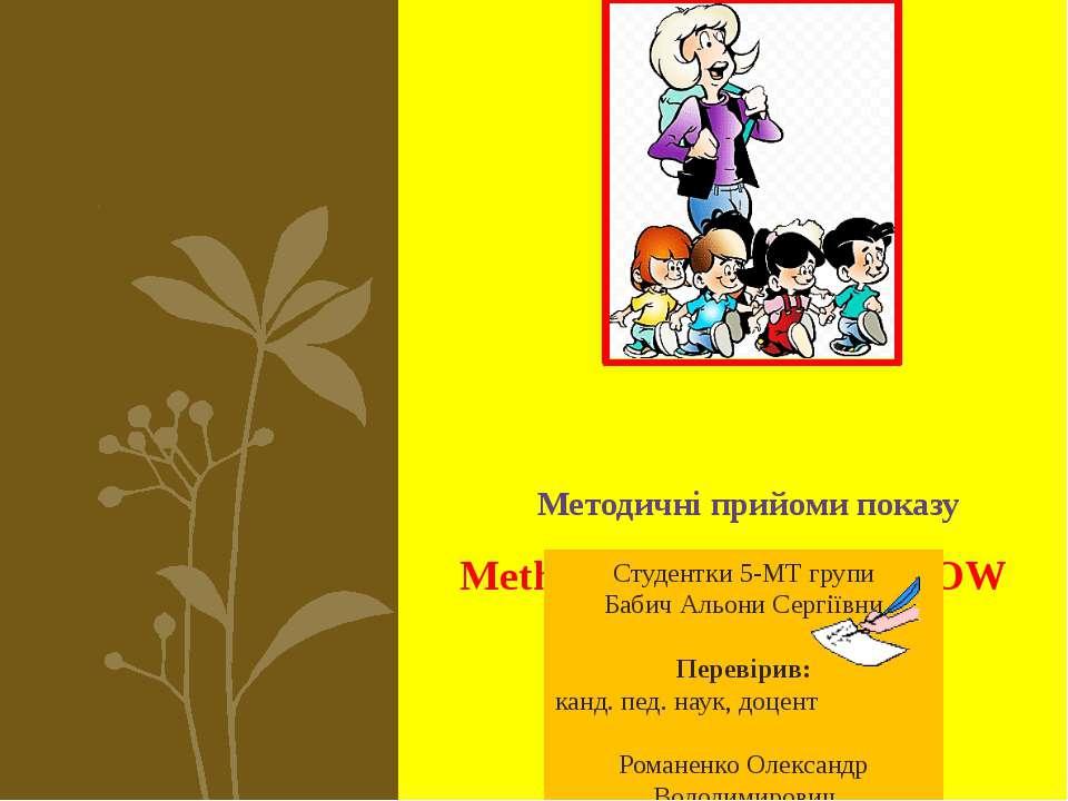 Методичні прийоми показу Methodical receptions SHOW Студентки 5-МТ групи Баби...