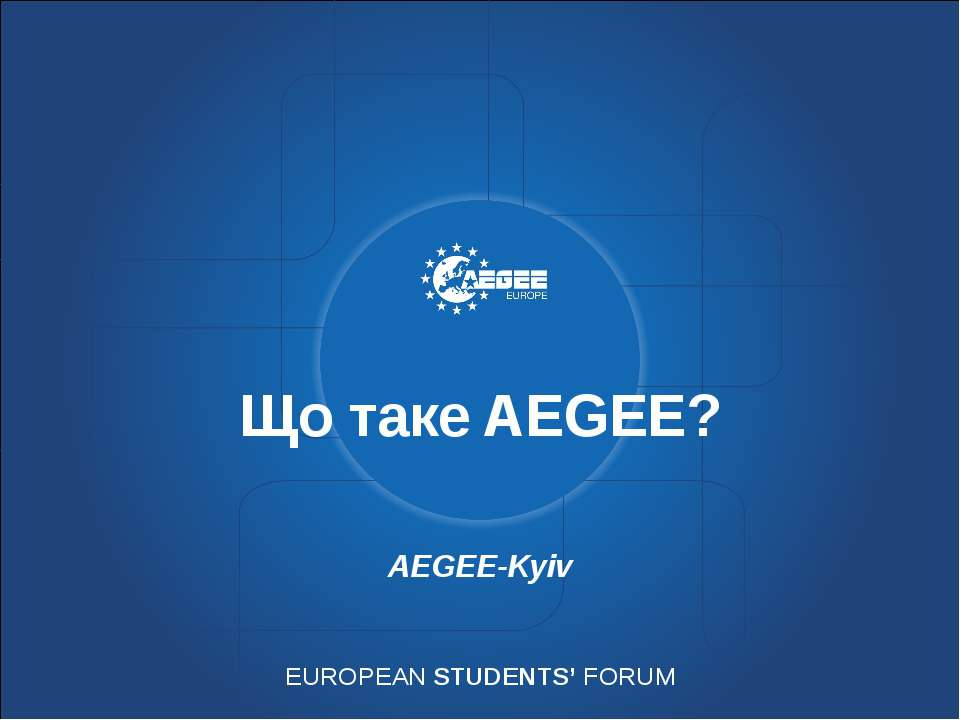 Що таке AEGEE? AEGEE-Kyiv EUROPEAN STUDENTS' FORUM