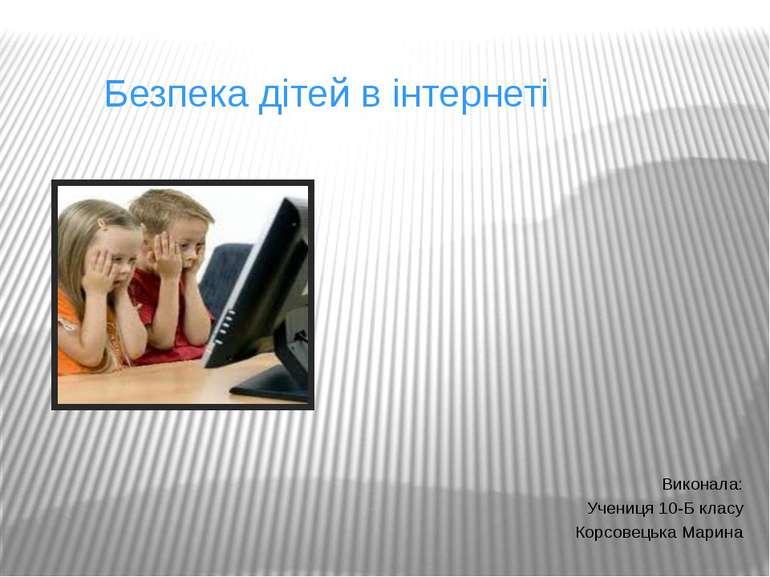 Безпека дітей в інтернеті Виконала: Учениця 10-Б класу Корсовецька Марина