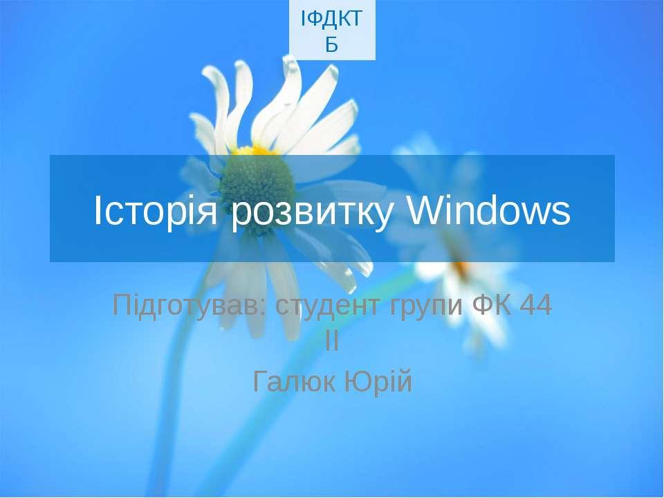 Історія розвитку Windows Підготував: студент групи ФК 44 ІІ Галюк Юрій ІФДКТБ