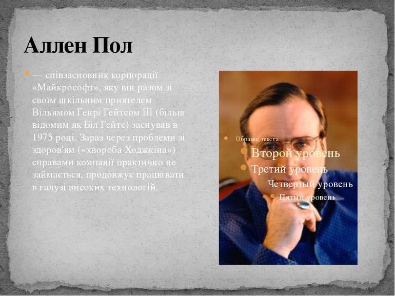 Аллен Пол — співзасновник корпорації «Майкрософт», яку він разом зі своїм шкі...