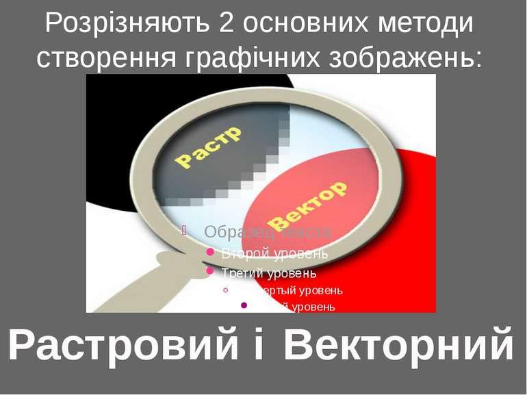 Векторний Растровий і Розрізняють 2 основних методи створення графічних зобра...