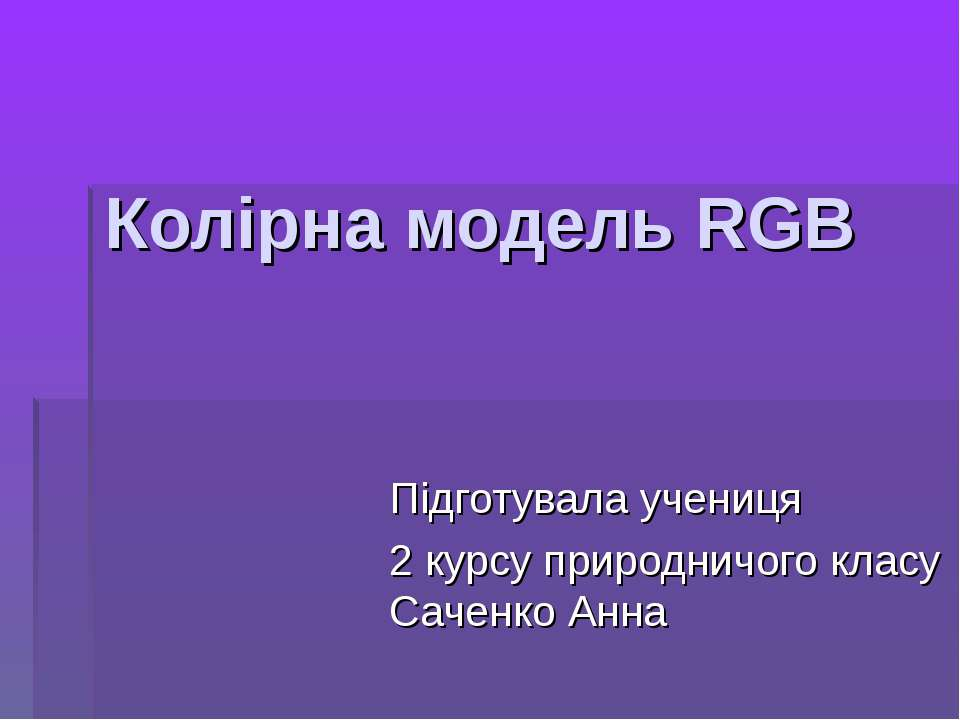 Колірна модель RGB Підготувала учениця 2 курсу природничого класу Саченко Анна