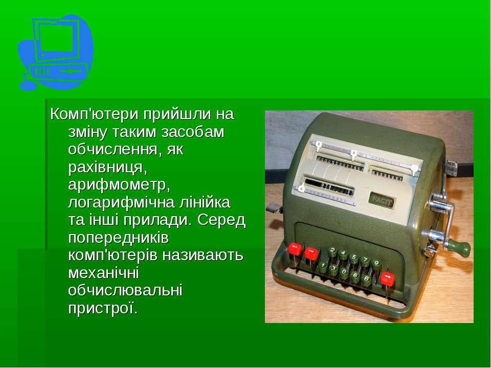 Комп'ютери прийшли на зміну таким засобам обчислення, як рахівниця, арифмомет...