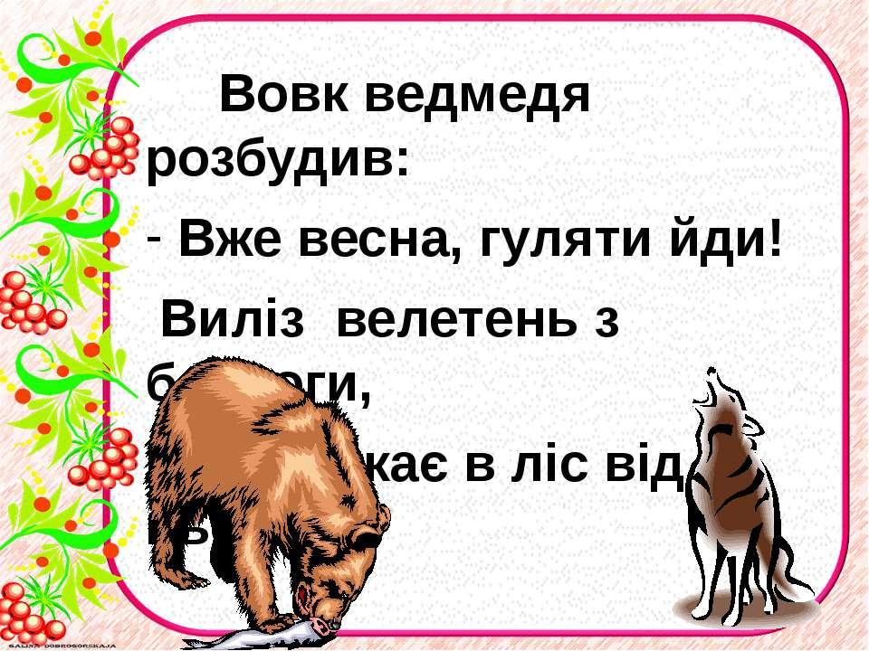 Вовк ведмедя розбудив: Вже весна, гуляти йди! Виліз велетень з барлоги, Вовк ...
