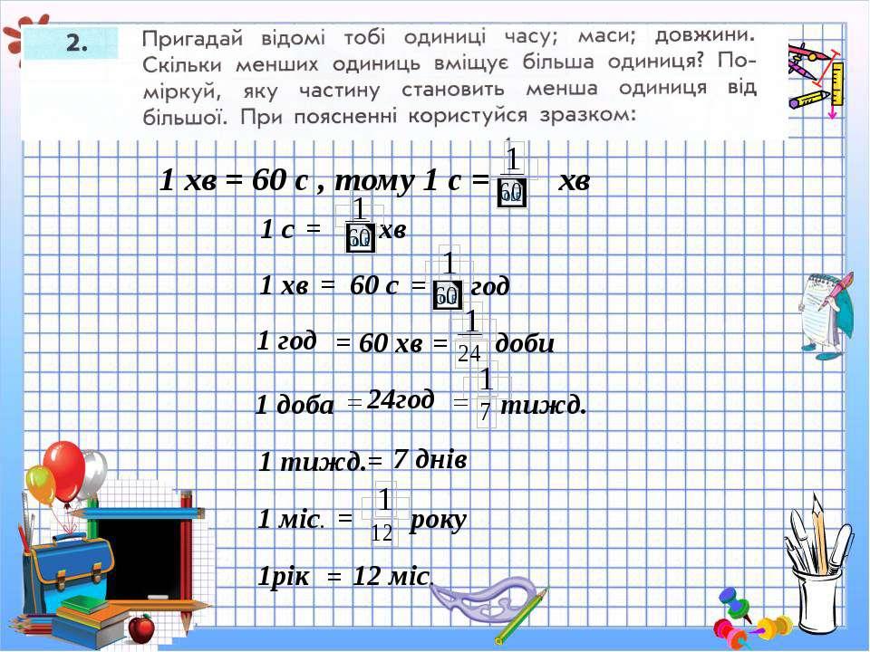 1 хв = 60 с , тому 1 с = хв 1 с = хв 1 год 60 с 1 доба 1 хв 60 хв 12 міс. 1 т...
