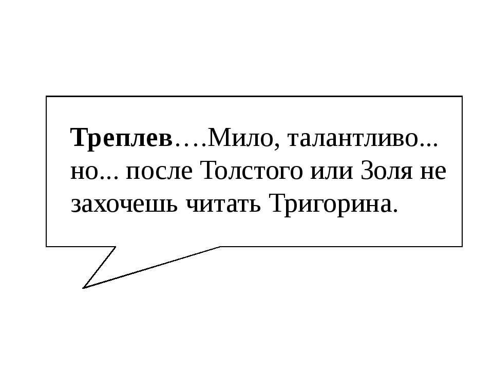 Треплев….Мило, талантливо... но... после Толстого или Золя не захочешь читать...