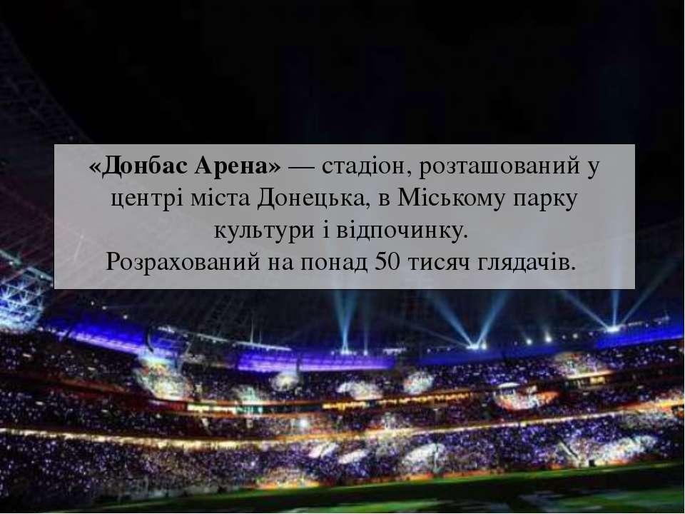 «Донбас Арена»— стадіон, розташований у центрі міста Донецька, в Міському па...