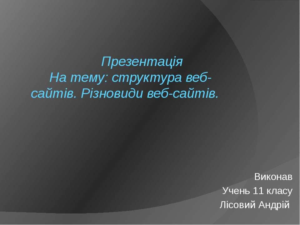 Презентація На тему: структура веб-сайтів. Різновиди веб-сайтів. Виконав Учен...