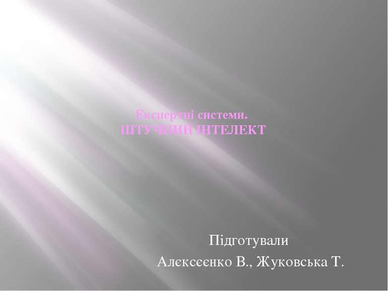 Експертні системи. ШТУЧНИЙ ІНТЕЛЕКТ  Підготували Алєксєєнко В., Жуковська Т.
