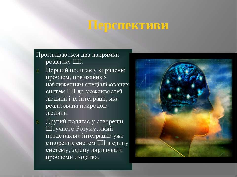 Перспективи Проглядаються два напрямки розвитку ШІ: Перший полягає у вирішенн...