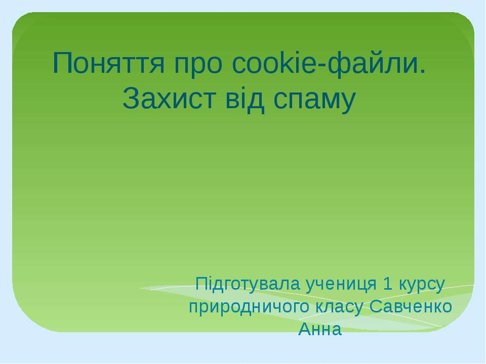 Поняття про cookie-файли. Захист від спаму Підготувала учениця 1 курсу природ...