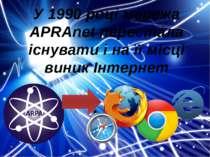 У 1990 році мережа APRAnet перестала існувати і на її місці виник Інтернет