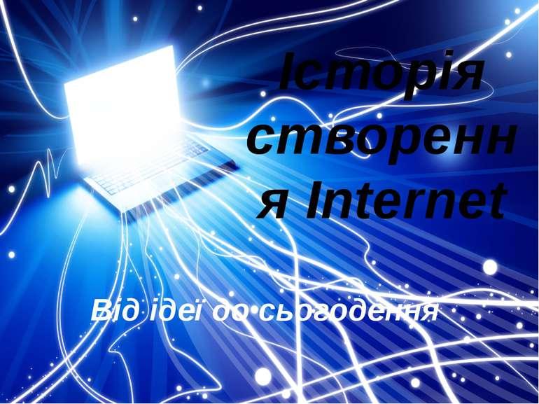 Історія створення Internet Від ідеї до сьогодення