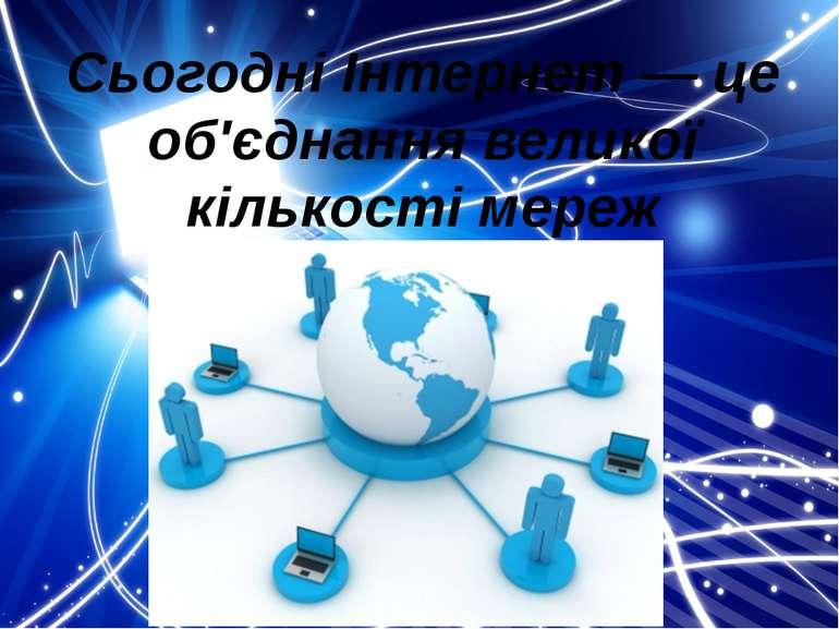 Сьогодні Інтернет — це об'єднання великої кількості мереж