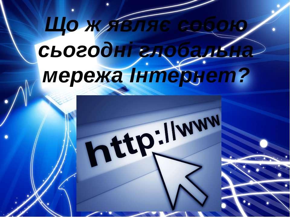 Що ж являє собою сьогодні глобальна мережа Інтернет?