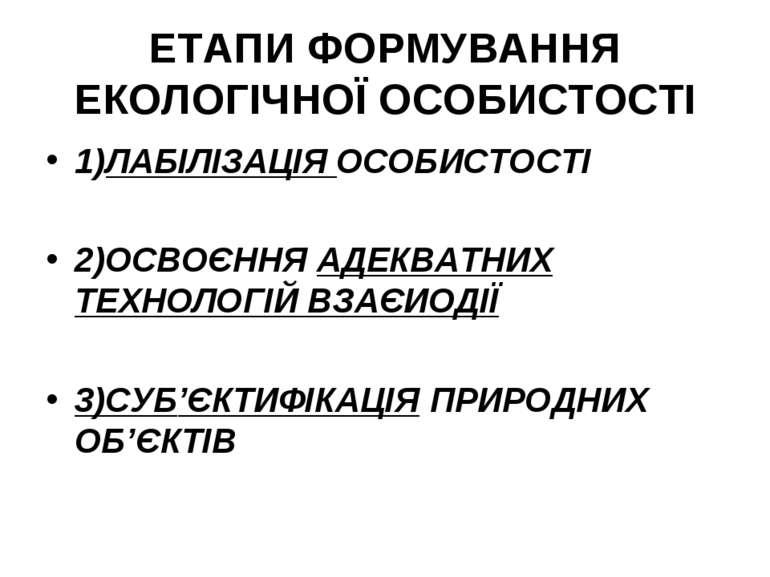 ЕТАПИ ФОРМУВАННЯ ЕКОЛОГІЧНОЇ ОСОБИСТОСТІ 1)ЛАБІЛІЗАЦІЯ ОСОБИСТОСТІ 2)ОСВОЄННЯ...