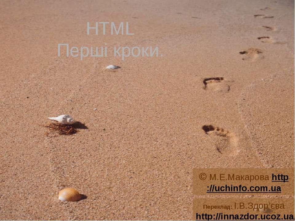 HTML Перші кроки. © М.Е.Макарова http://uchinfo.com.ua Переклад: І.В.Здор'єва...