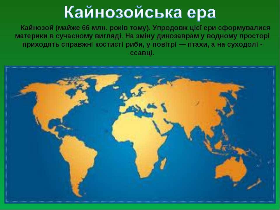 Кайнозой (майже 66 млн. років тому). Упродовж цієї ери сформувалися материки ...