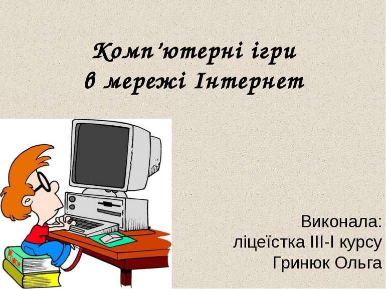 Комп'ютерні ігри в мережі Інтернет Виконала: ліцеїстка ІІІ-І курсу Гринюк Ольга