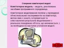 Створення комп'ютерної моделі Комп'ютерна модель – модель, реалізована засоба...