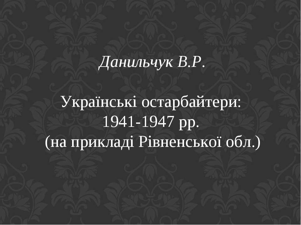 Данильчук В.Р. Українські остарбайтери: 1941-1947 рр. (на прикладі Рівненсько...