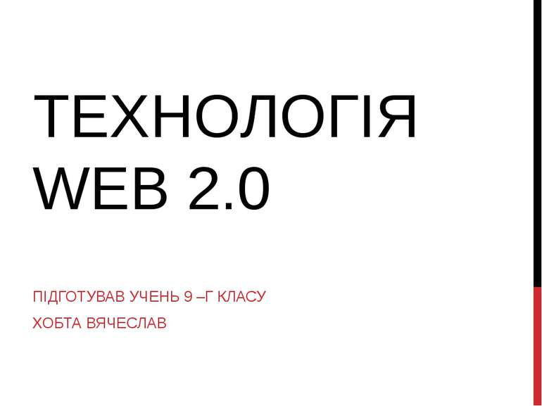 ТЕХНОЛОГІЯ WEB 2.0 ПІДГОТУВАВ УЧЕНЬ 9 –Г КЛАСУ ХОБТА ВЯЧЕСЛАВ