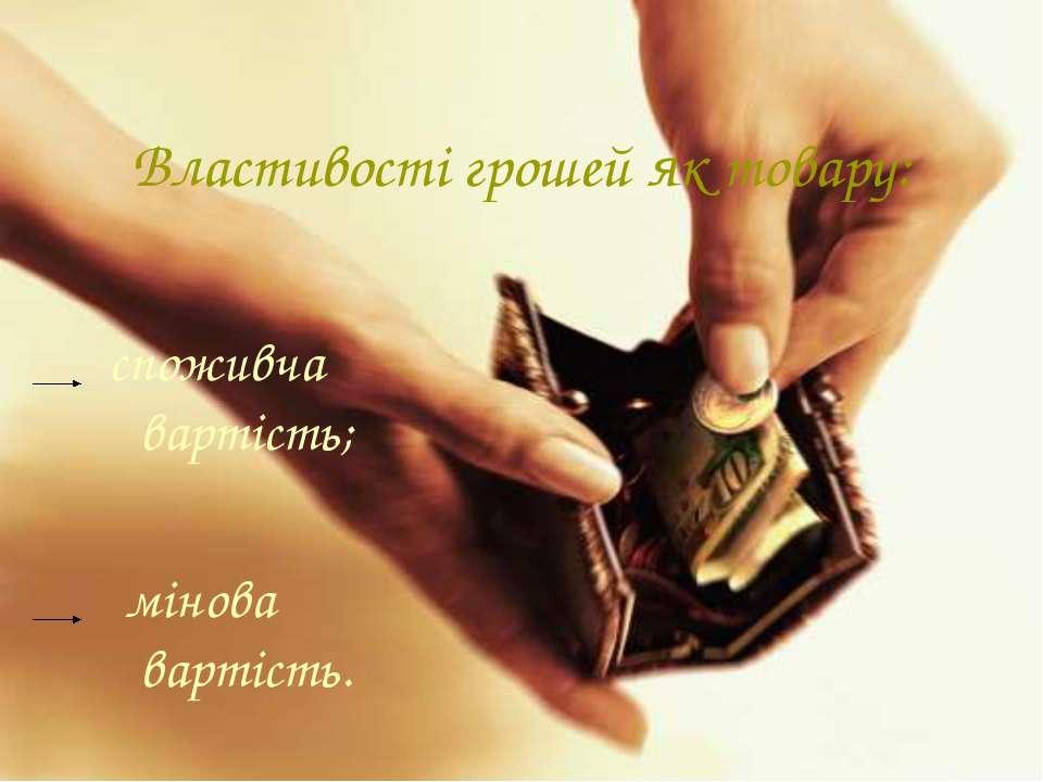 Властивості грошей як товару: споживча вартість; мінова вартість.