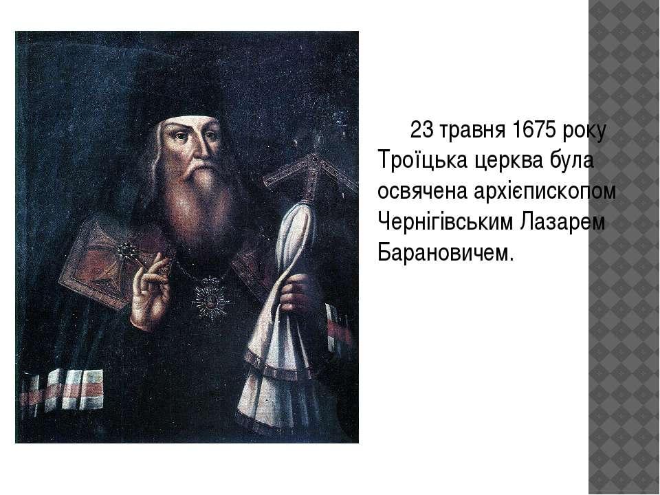 23 травня 1675 року Троїцька церква була освячена архієпископом Чернігівським...