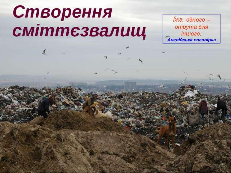 Cтворення сміттєзвалищ Їжа одного – отрута для іншого. Англійська поговірка