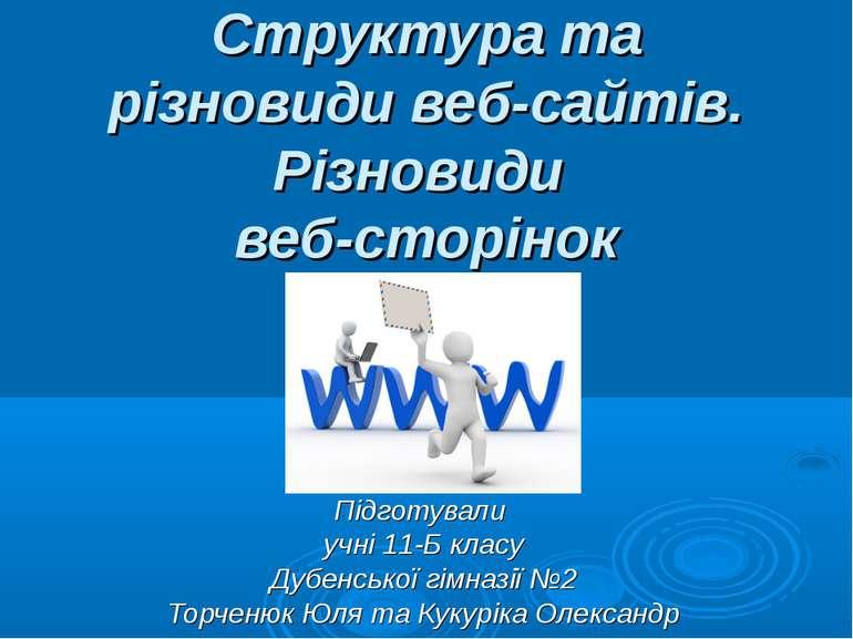 Структура та різновиди веб-сайтів. Різновиди веб-сторінок Підготували учні 11...